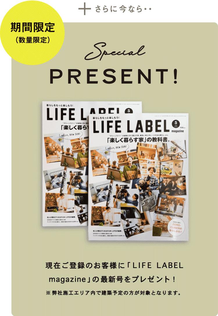 さらに今なら… Special PRESENT 現在ご登録のお客様に「LIFE LABEL本」の最新号をプレゼント!※施工エリア内で建築予定の方が対象となります。